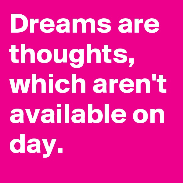 Dreams are thoughts, which aren't available on day.