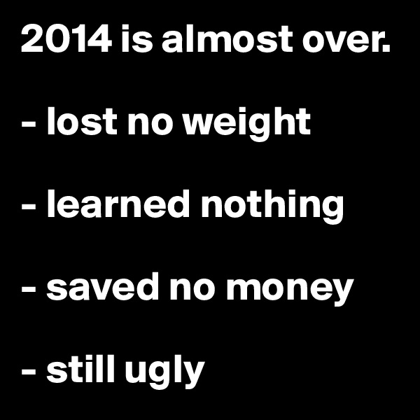 2014 is almost over.  - lost no weight  - learned nothing  - saved no money  - still ugly