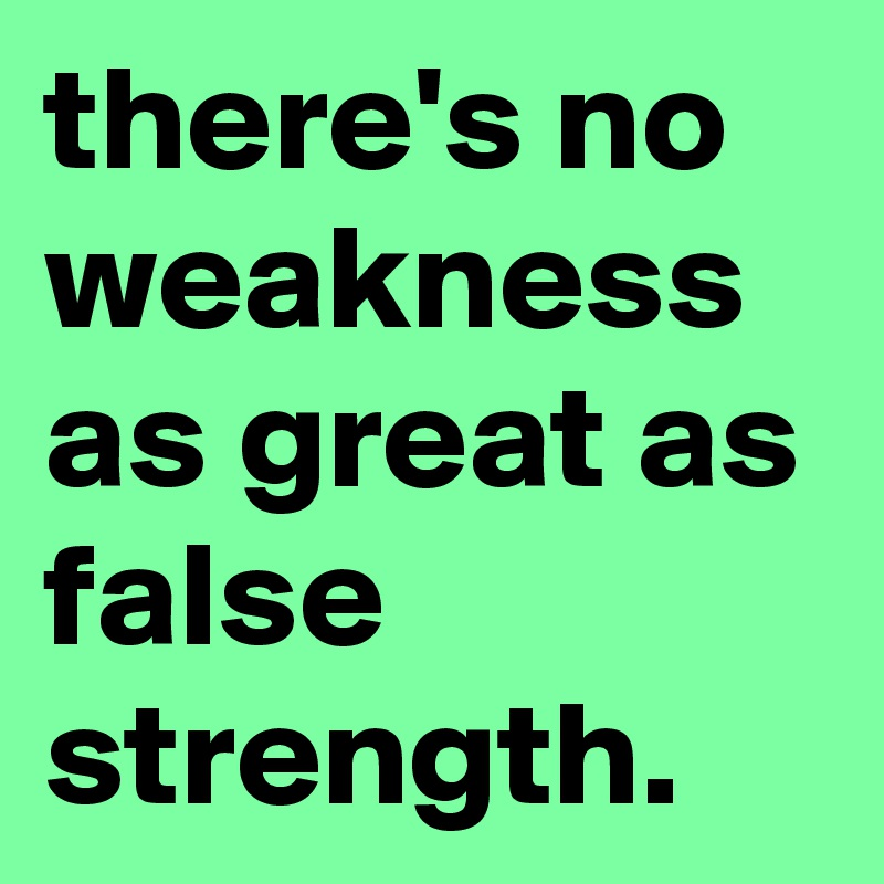 there's no weakness as great as false strength.