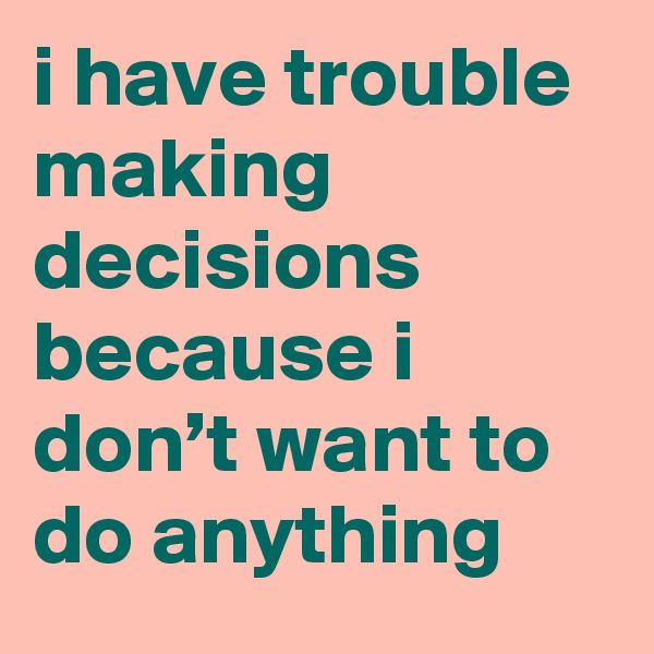 i have trouble making decisions because i don't want to do anything