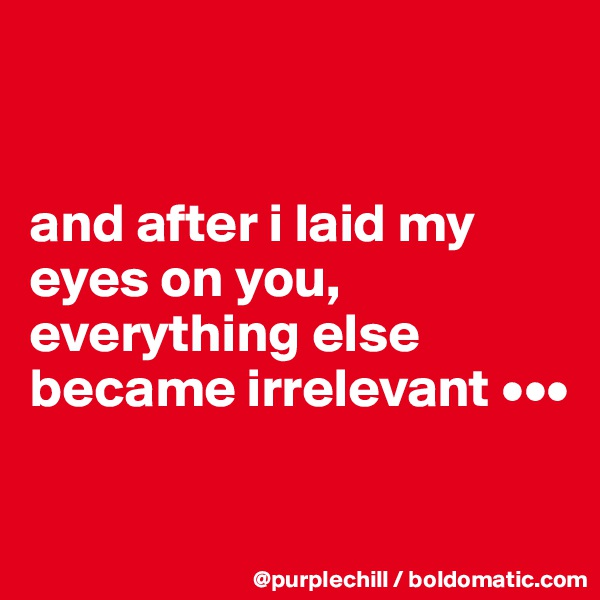 and after i laid my eyes on you, everything else became irrelevant •••