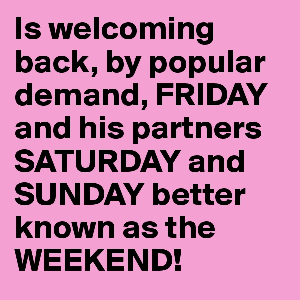 Is welcoming back, by popular demand, FRIDAY and his partners SATURDAY and SUNDAY better known as the WEEKEND!