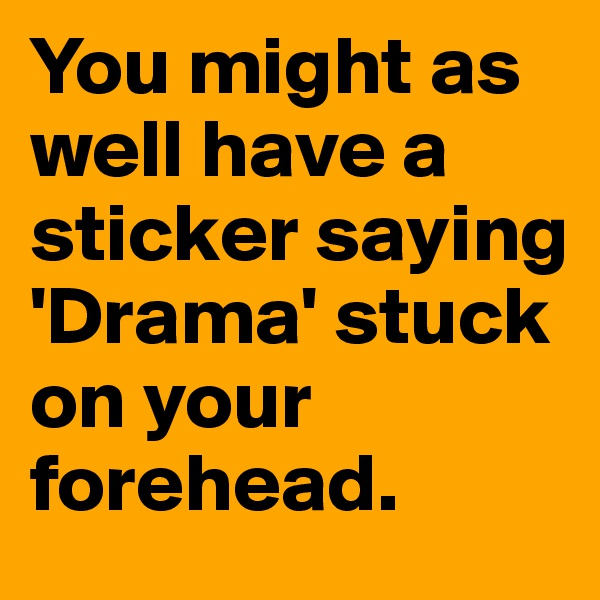 You might as well have a sticker saying 'Drama' stuck on your forehead.