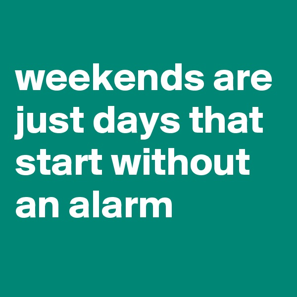weekends are just days that start without an alarm