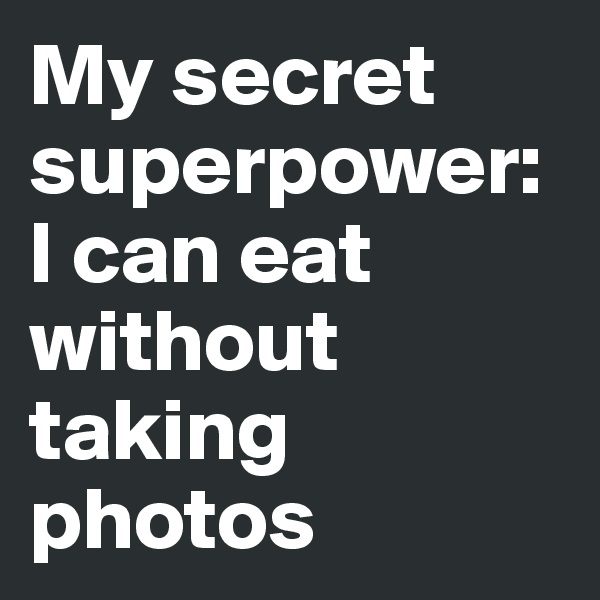 My secret superpower: I can eat without taking photos