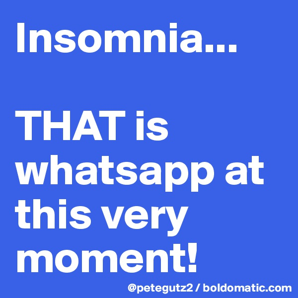 Insomnia...  THAT is whatsapp at this very moment!
