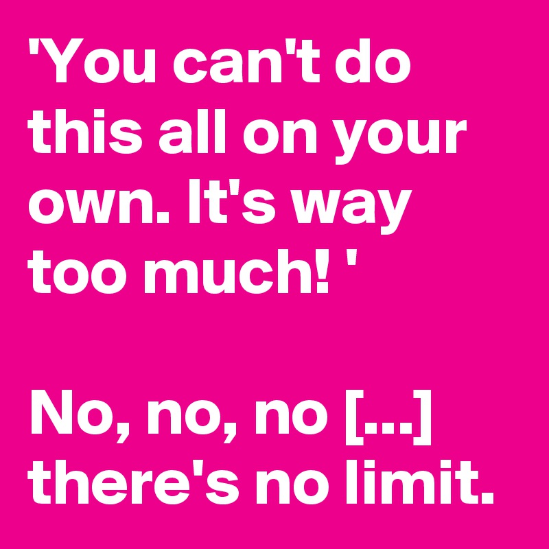 'You can't do this all on your own. It's way too much! '  No, no, no [...] there's no limit.