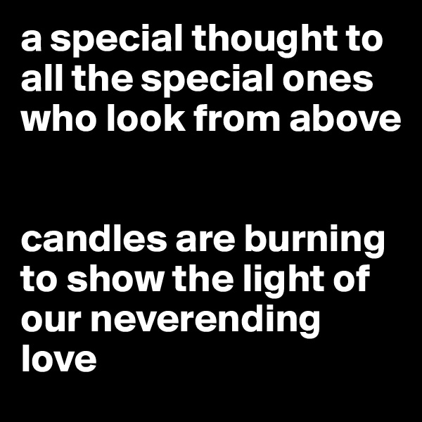 a special thought to all the special ones who look from above   candles are burning to show the light of our neverending love