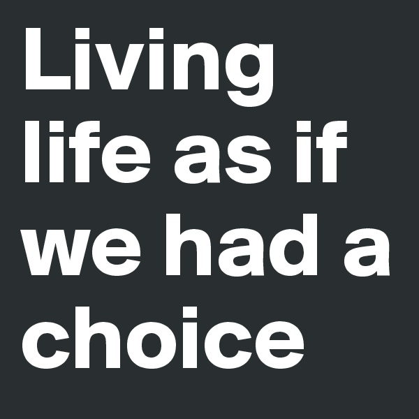 Living life as if we had a choice