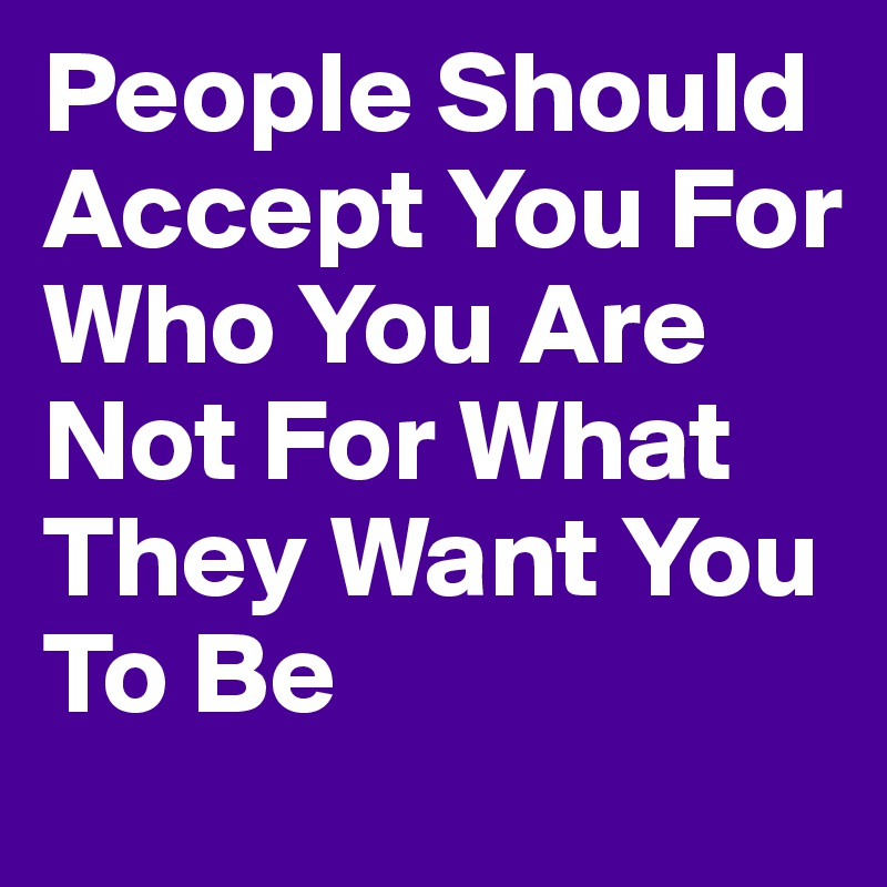 People Should Accept You For Who You Are Not For What They Want You To Be