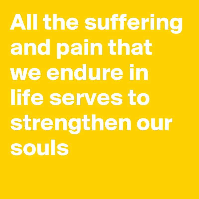 All the suffering and pain that we endure in life serves to strengthen our souls