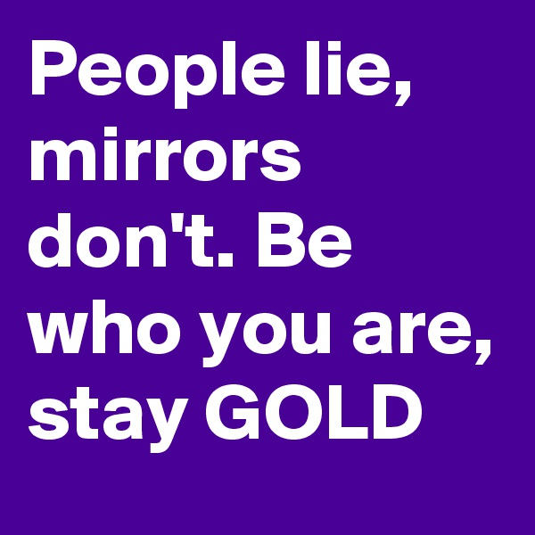 People lie, mirrors don't. Be who you are, stay GOLD