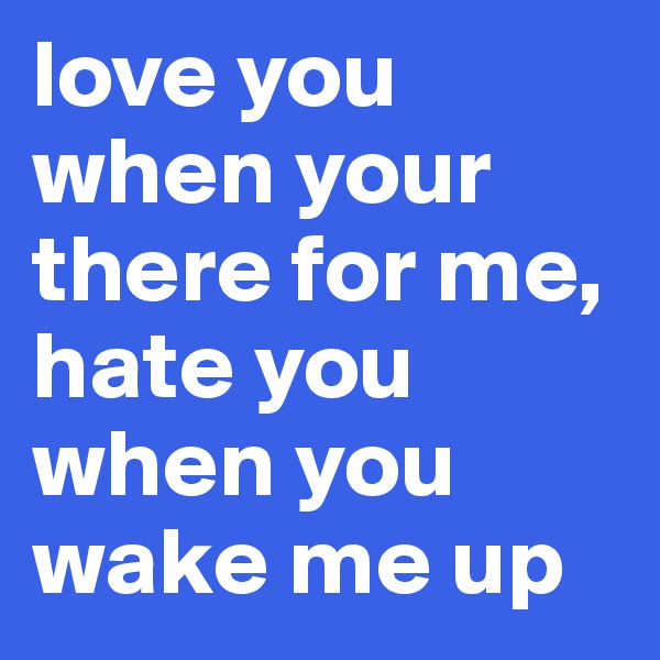 love you when your there for me, hate you when you wake me up