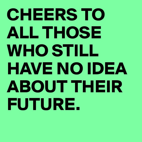CHEERS TO ALL THOSE WHO STILL HAVE NO IDEA ABOUT THEIR FUTURE.