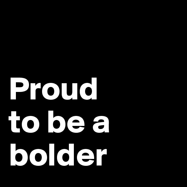Proud to be a bolder