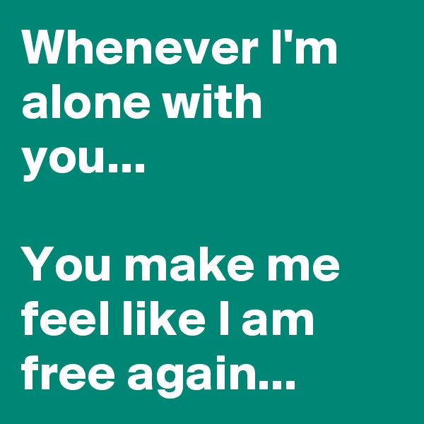 Whenever I'm alone with you...  You make me feel like I am free again...