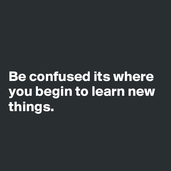 Be confused its where you begin to learn new things.