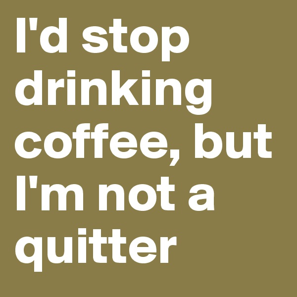 I'd stop drinking coffee, but I'm not a quitter