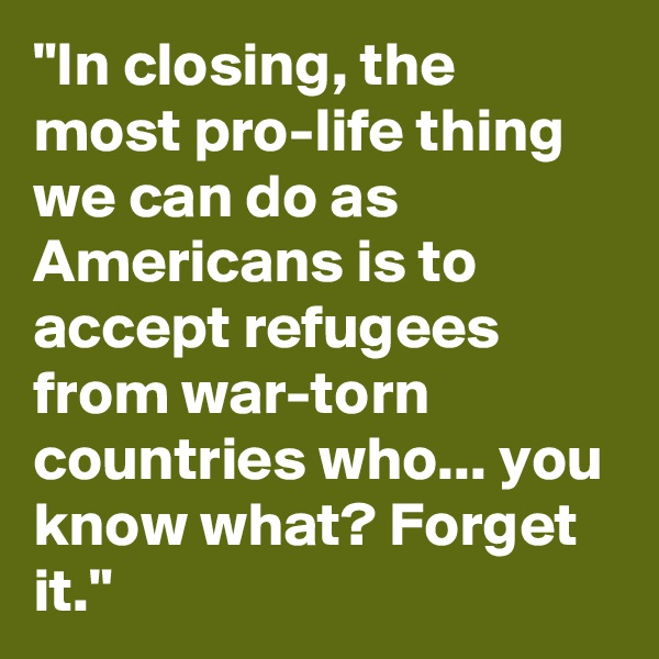 """""""In closing, the most pro-life thing we can do as Americans is to accept refugees from war-torn countries who... you know what? Forget it."""""""