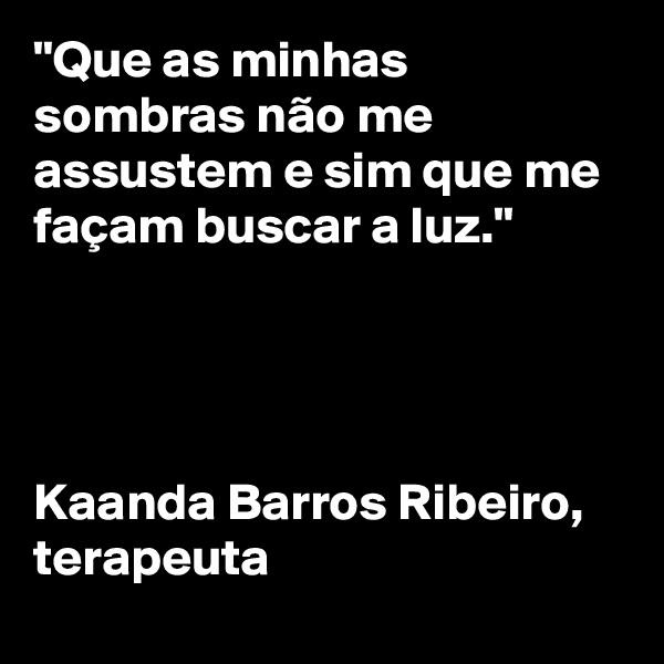 """""""Que as minhas sombras não me assustem e sim que me façam buscar a luz.""""      Kaanda Barros Ribeiro,  terapeuta"""