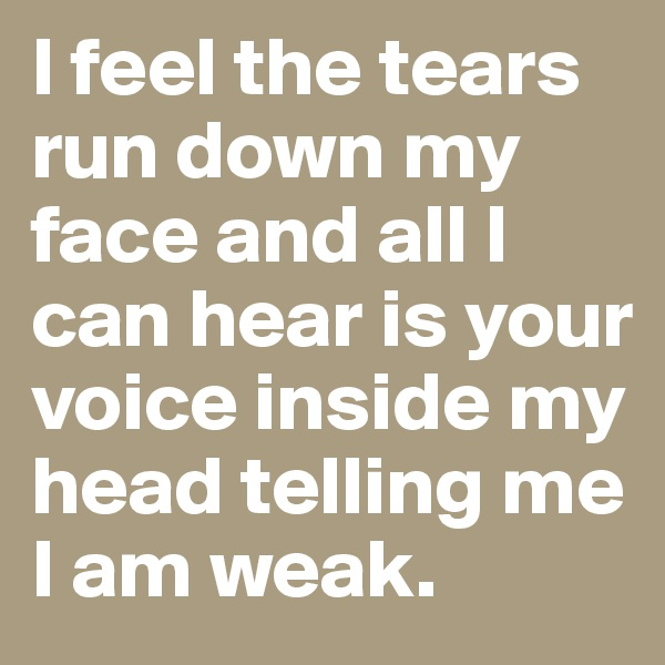 I feel the tears run down my face and all I can hear is your voice inside my head telling me I am weak.