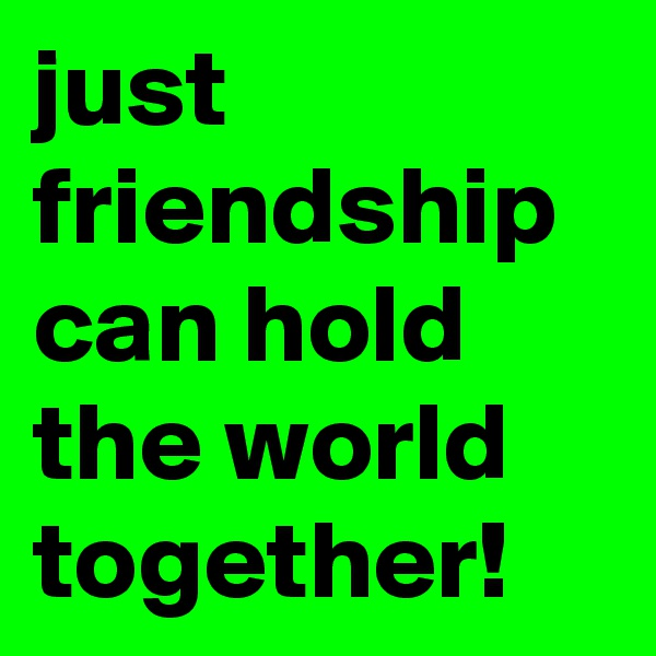 just friendship can hold the world together!