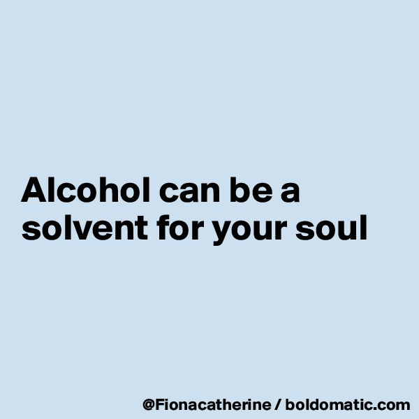 Alcohol can be a solvent for your soul