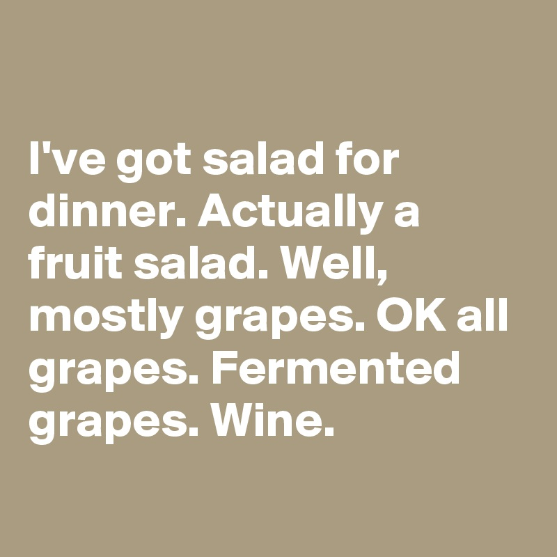 I've got salad for dinner. Actually a fruit salad. Well, mostly grapes. OK all grapes. Fermented grapes. Wine.