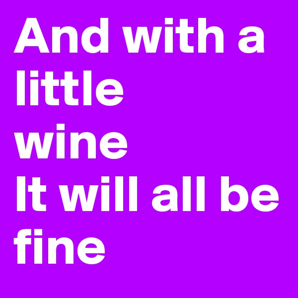 And with a little  wine It will all be fine