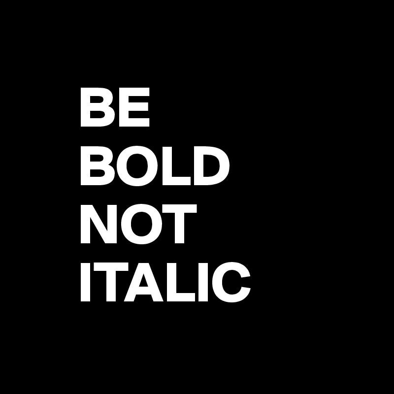 BE       BOLD      NOT       ITALIC