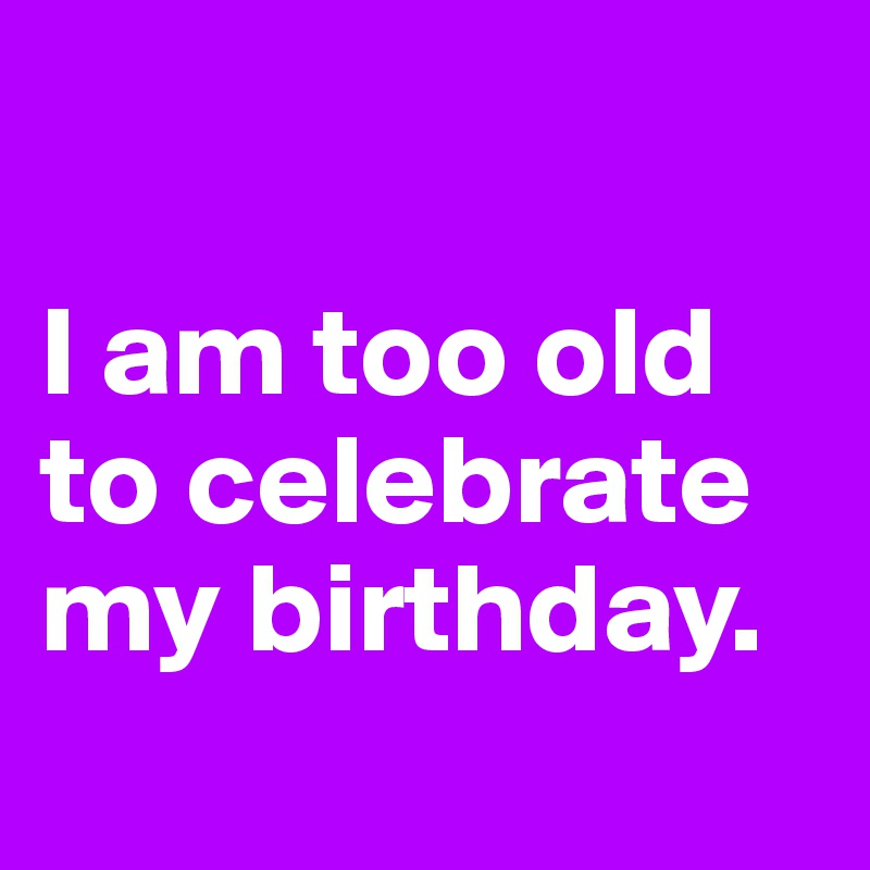 I am too old to celebrate my birthday.