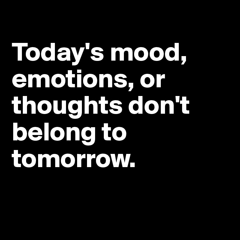 Today's mood, emotions, or thoughts don't belong to tomorrow.