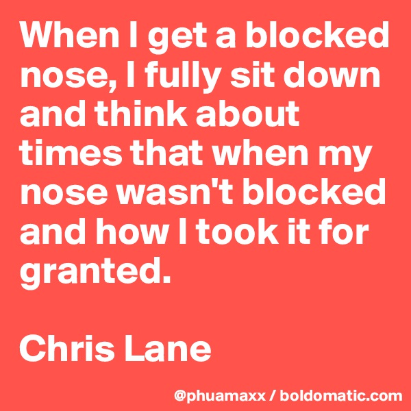 When I get a blocked nose, I fully sit down and think about times that when my nose wasn't blocked and how I took it for granted.  Chris Lane
