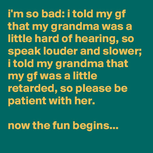 i'm so bad: i told my gf that my grandma was a little hard of hearing, so speak louder and slower; i told my grandma that my gf was a little retarded, so please be patient with her.  now the fun begins...