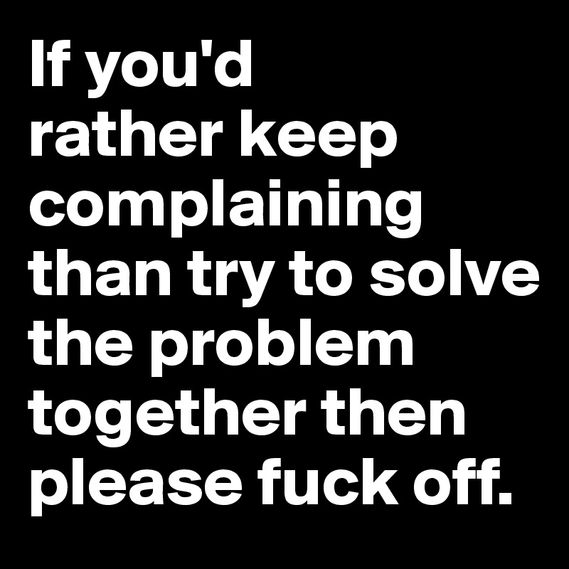If you'd  rather keep complaining than try to solve the problem together then please fuck off.