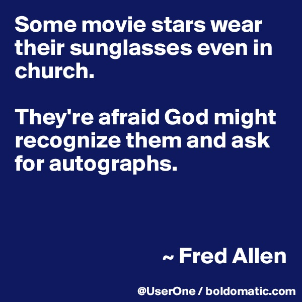Some movie stars wear their sunglasses even in church.  They're afraid God might recognize them and ask for autographs.                                    ~ Fred Allen