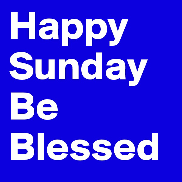 Happy Sunday  Be Blessed
