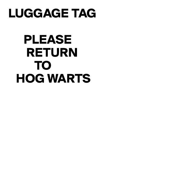 LUGGAGE TAG        PLEASE        RETURN           TO    HOG WARTS
