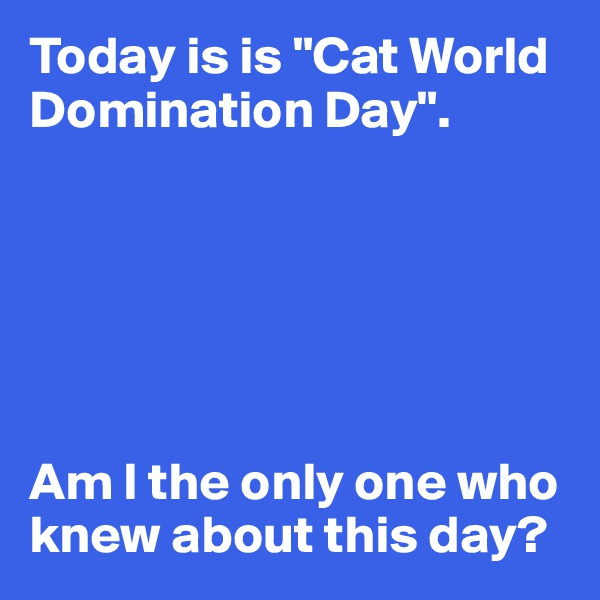 """Today is is """"Cat World Domination Day"""".       Am I the only one who knew about this day?"""