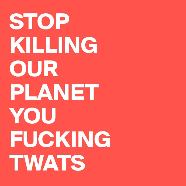 STOP KILLING  OUR PLANET  YOU  FUCKING TWATS