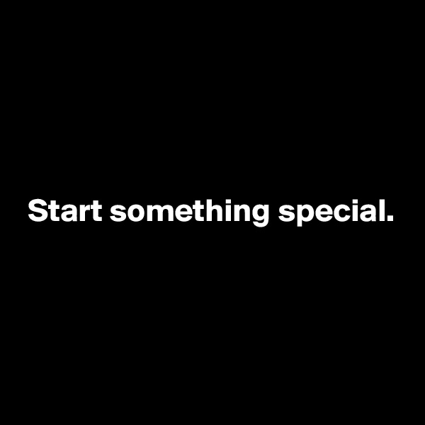 Start something special.