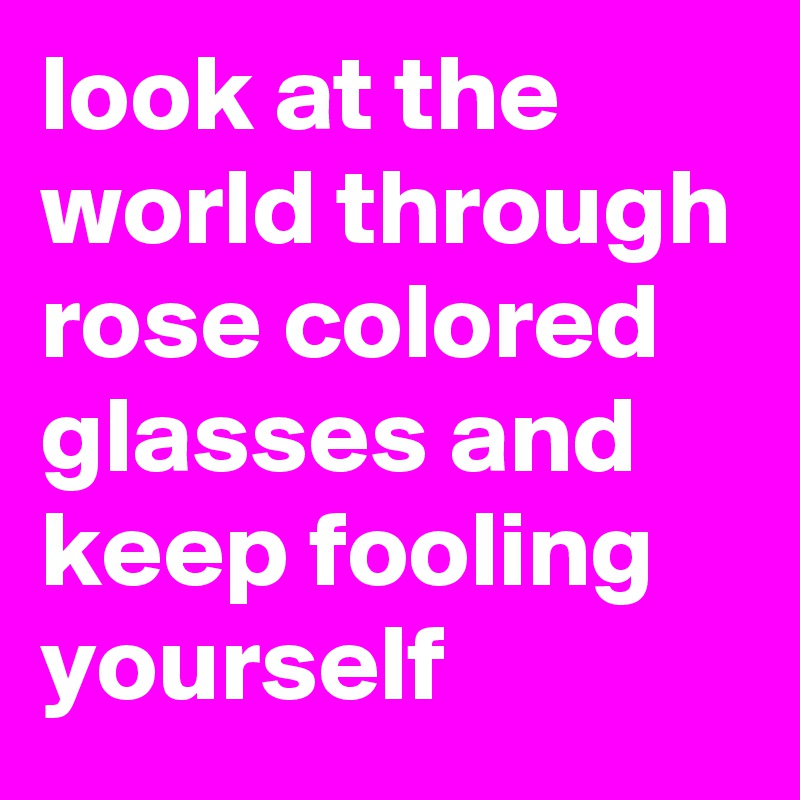 look at the world through rose colored glasses and keep fooling yourself