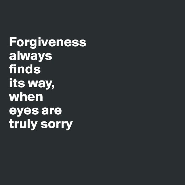 Forgiveness  always  finds  its way,  when  eyes are  truly sorry
