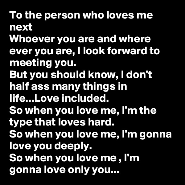 To the person who loves me next Whoever you are and where ever you are, I look forward to meeting you. But you should know, I don't half ass many things in life...Love included. So when you love me, I'm the type that loves hard. So when you love me, I'm gonna love you deeply. So when you love me , I'm gonna love only you...