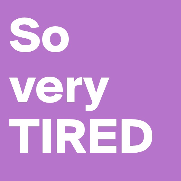 So very TIRED
