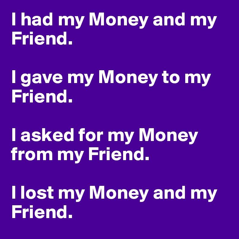i had my money and my friend i gave my money to my friend i asked
