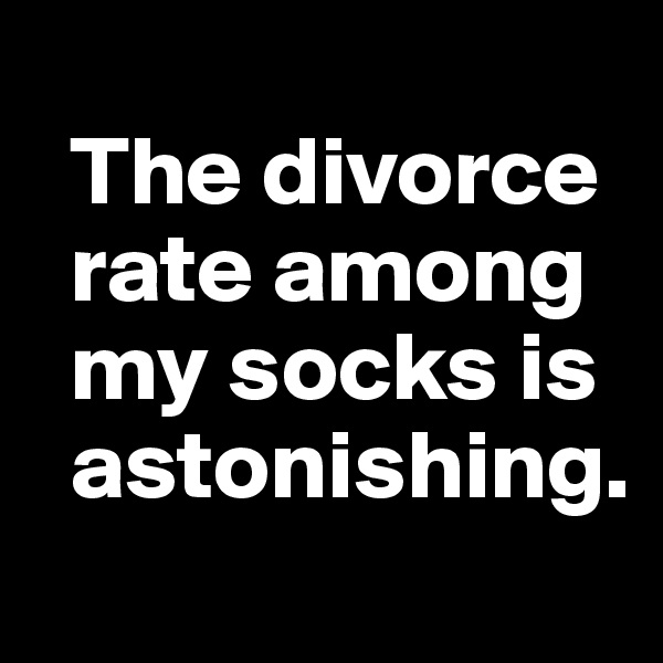 The divorce    rate among     my socks is    astonishing.