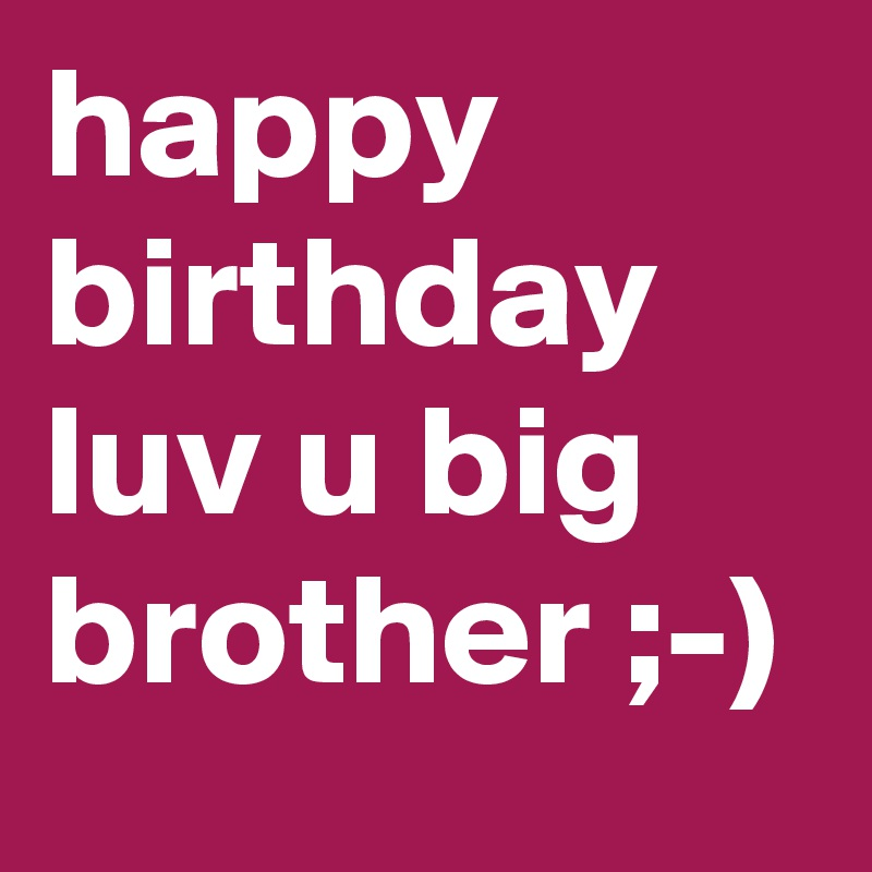 happy birthday luv u big brother ;-) - Post by adagibson on Boldomatic