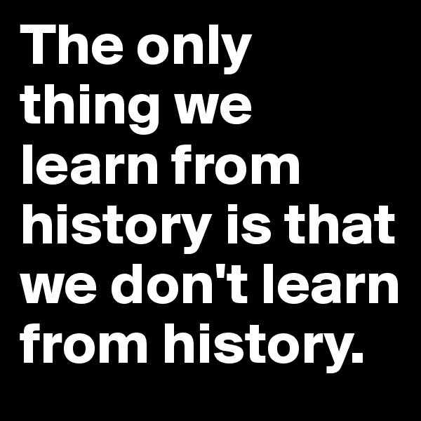 The only thing we learn from history is that we don't learn from history.