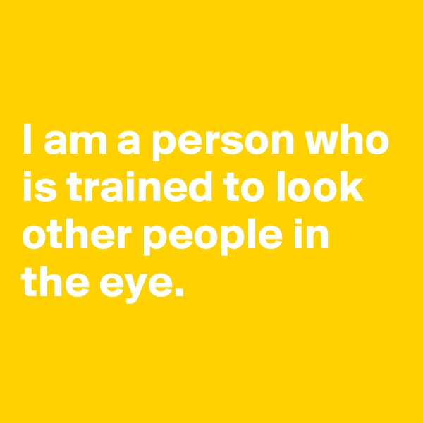 I am a person who is trained to look other people in the eye.
